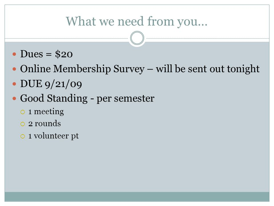 What we need from you… Dues = $20 Online Membership Survey – will be sent out tonight DUE 9/21/09 Good Standing - per semester  1 meeting  2 rounds  1 volunteer pt