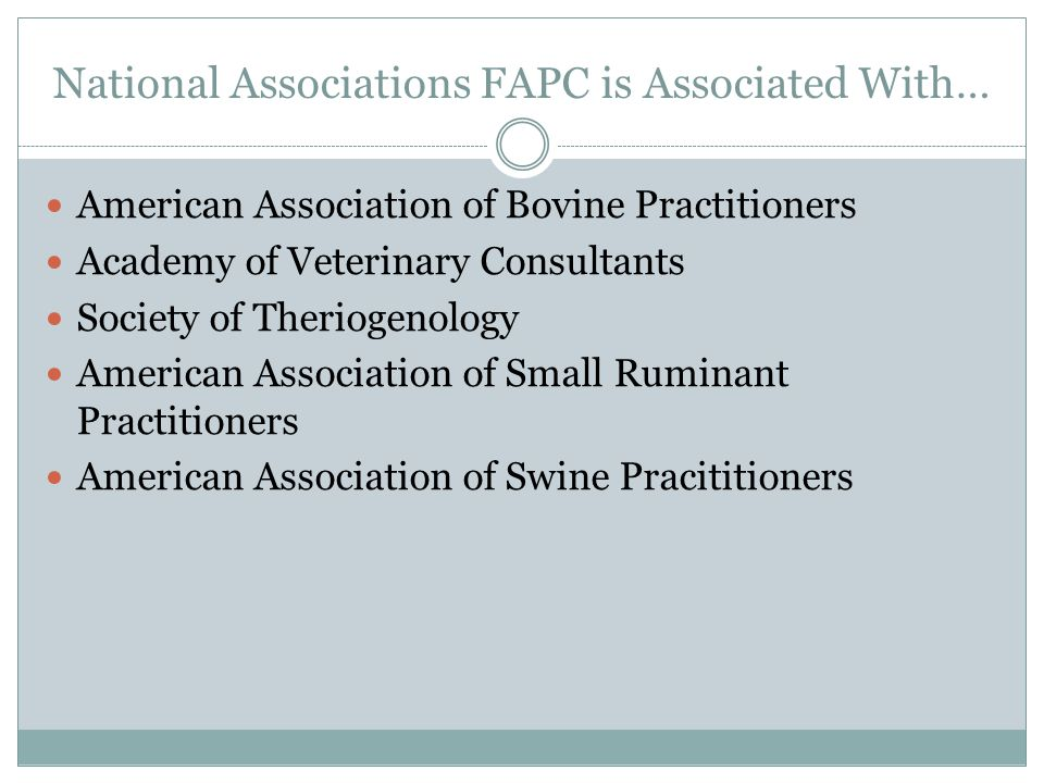 National Associations FAPC is Associated With… American Association of Bovine Practitioners Academy of Veterinary Consultants Society of Theriogenology American Association of Small Ruminant Practitioners American Association of Swine Pracititioners