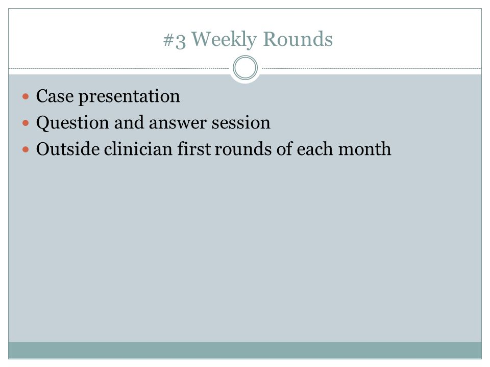 #3 Weekly Rounds Case presentation Question and answer session Outside clinician first rounds of each month