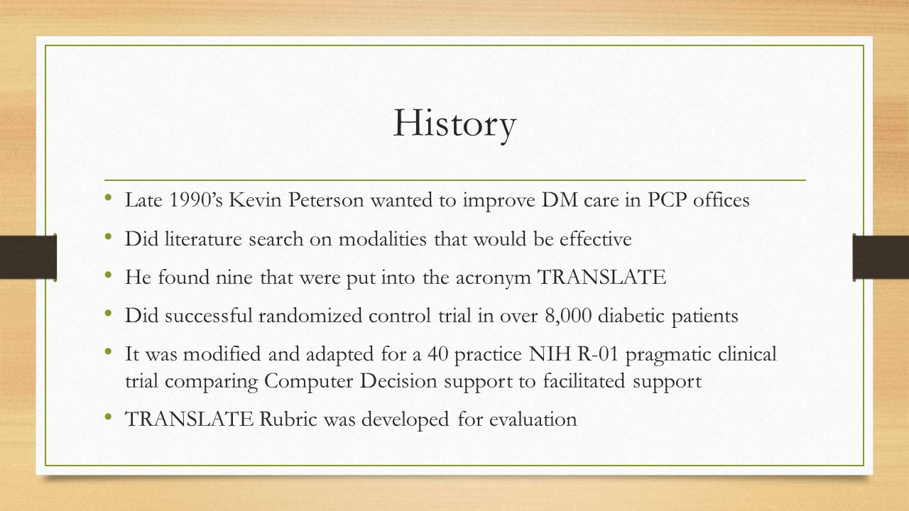 History Late 1990's Kevin Peterson wanted to improve DM care in PCP offices Did literature search on modalities that would be effective He found nine that were put into the acronym TRANSLATE Did successful randomized control trial in over 8,000 diabetic patients It was modified and adapted for a 40 practice NIH R-01 pragmatic clinical trial comparing Computer Decision support to facilitated support TRANSLATE Rubric was developed for evaluation
