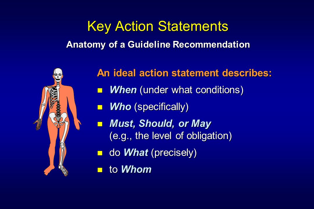 Key Action Statements An ideal action statement describes: When (under what conditions) Who (specifically) Must, Should, or May (e.g., the level of obligation) do What (precisely) to Whom Anatomy of a Guideline Recommendation