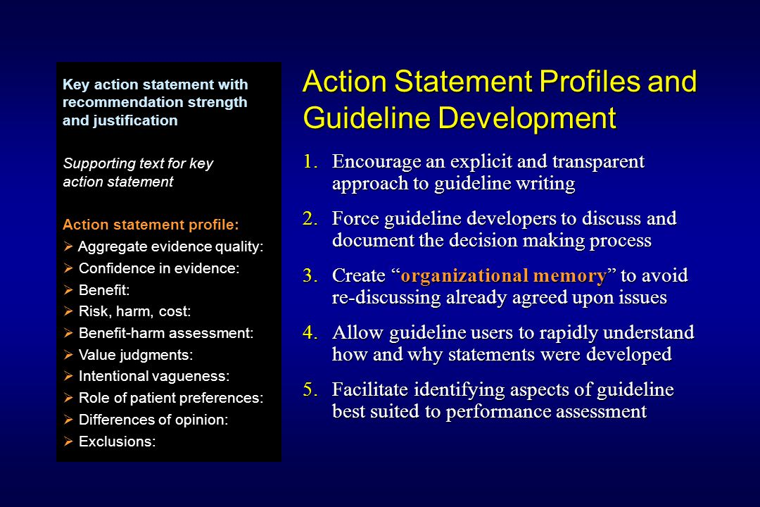 Action Statement Profiles and Guideline Development 1.Encourage an explicit and transparent approach to guideline writing 2.Force guideline developers to discuss and document the decision making process 3.Create organizational memory to avoid re-discussing already agreed upon issues 4.Allow guideline users to rapidly understand how and why statements were developed 5.Facilitate identifying aspects of guideline best suited to performance assessment Key action statement with recommendation strength and justification Supporting text for key action statement Action statement profile:   Aggregate evidence quality:   Confidence in evidence:   Benefit:   Risk, harm, cost:   Benefit-harm assessment:   Value judgments:   Intentional vagueness:   Role of patient preferences:   Differences of opinion:   Exclusions: