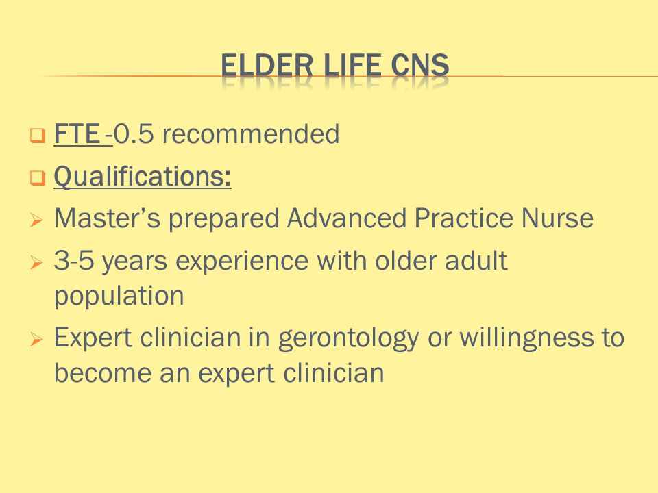  FTE -0.5 recommended  Qualifications:  Master's prepared Advanced Practice Nurse  3-5 years experience with older adult population  Expert clinician in gerontology or willingness to become an expert clinician