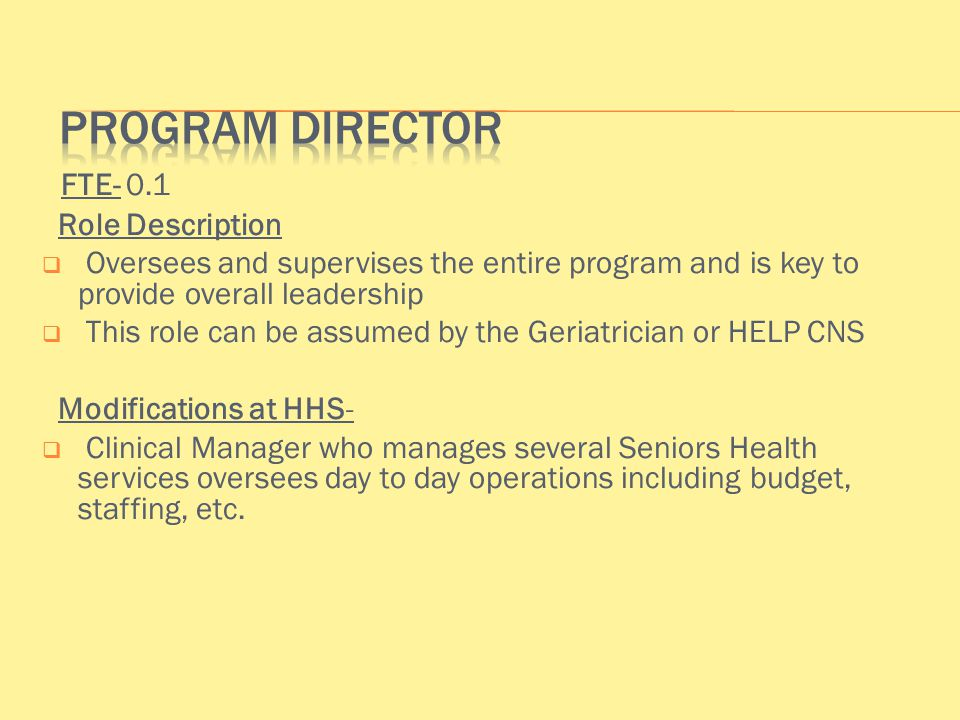 FTE- 0.1 Role Description  Oversees and supervises the entire program and is key to provide overall leadership  This role can be assumed by the Geriatrician or HELP CNS Modifications at HHS-  Clinical Manager who manages several Seniors Health services oversees day to day operations including budget, staffing, etc.