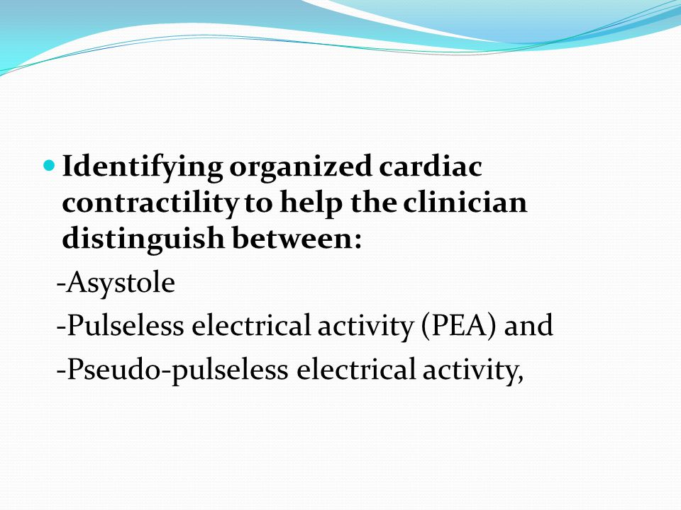 Identifying organized cardiac contractility to help the clinician distinguish between: -Asystole -Pulseless electrical activity (PEA) and -Pseudo-pulseless electrical activity,