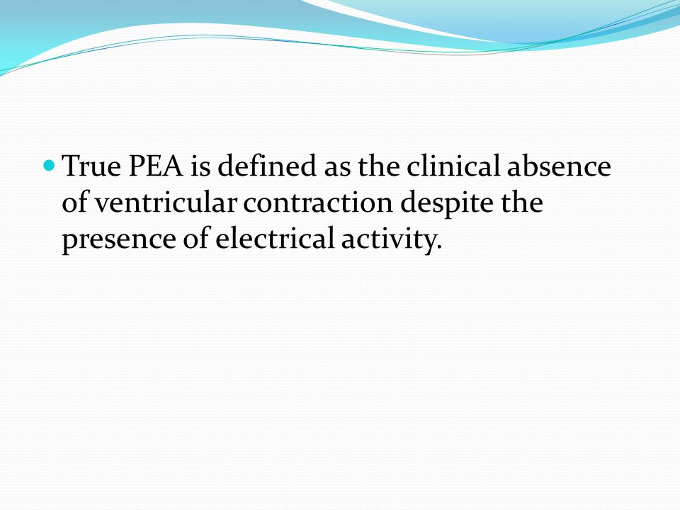 True PEA is defined as the clinical absence of ventricular contraction despite the presence of electrical activity.