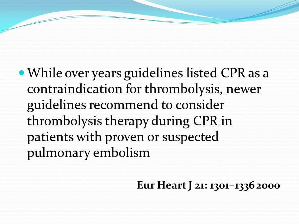 While over years guidelines listed CPR as a contraindication for thrombolysis, newer guidelines recommend to consider thrombolysis therapy during CPR in patients with proven or suspected pulmonary embolism Eur Heart J 21: 1301–1336 2000
