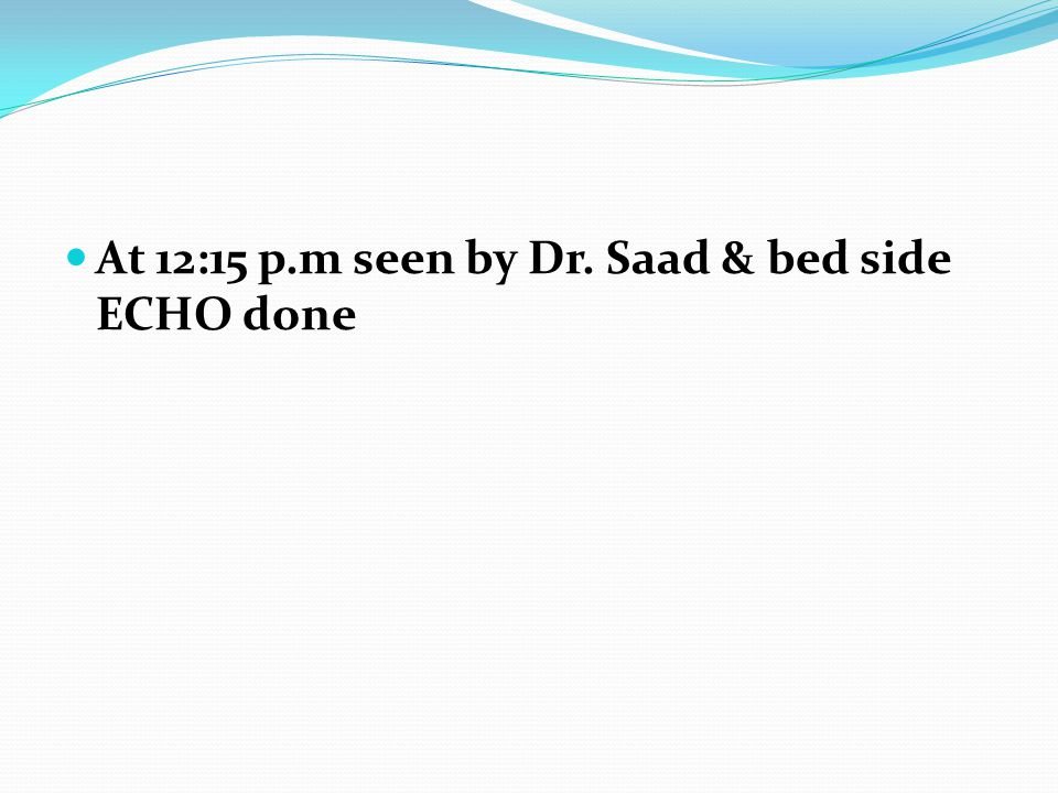 At 12:15 p.m seen by Dr. Saad & bed side ECHO done