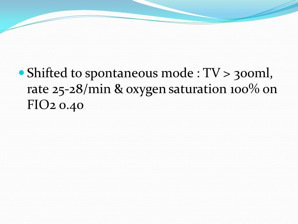 Shifted to spontaneous mode : TV > 300ml, rate 25-28/min & oxygen saturation 100% on FIO2 0.40