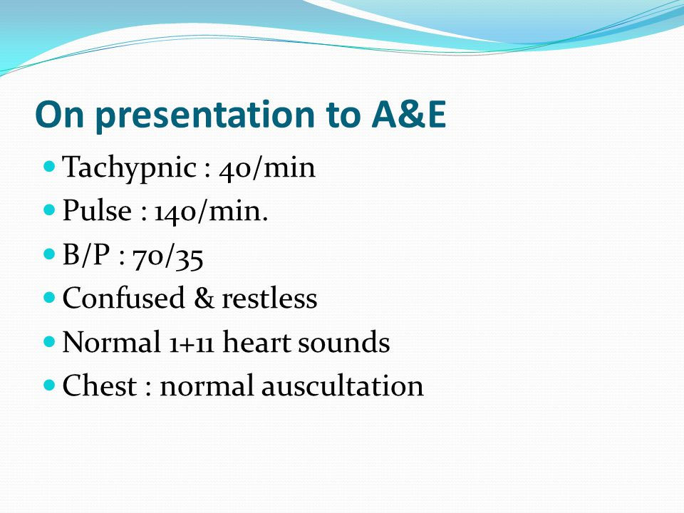 On presentation to A&E Tachypnic : 40/min Pulse : 140/min. B/P : 70/35 Confused & restless Normal 1+11 heart sounds Chest : normal auscultation