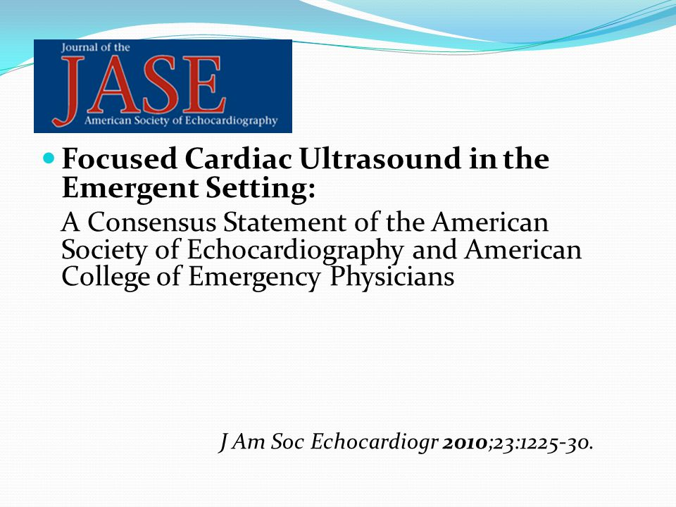 Focused Cardiac Ultrasound in the Emergent Setting: A Consensus Statement of the American Society of Echocardiography and American College of Emergency Physicians J Am Soc Echocardiogr 2010;23:1225-30.