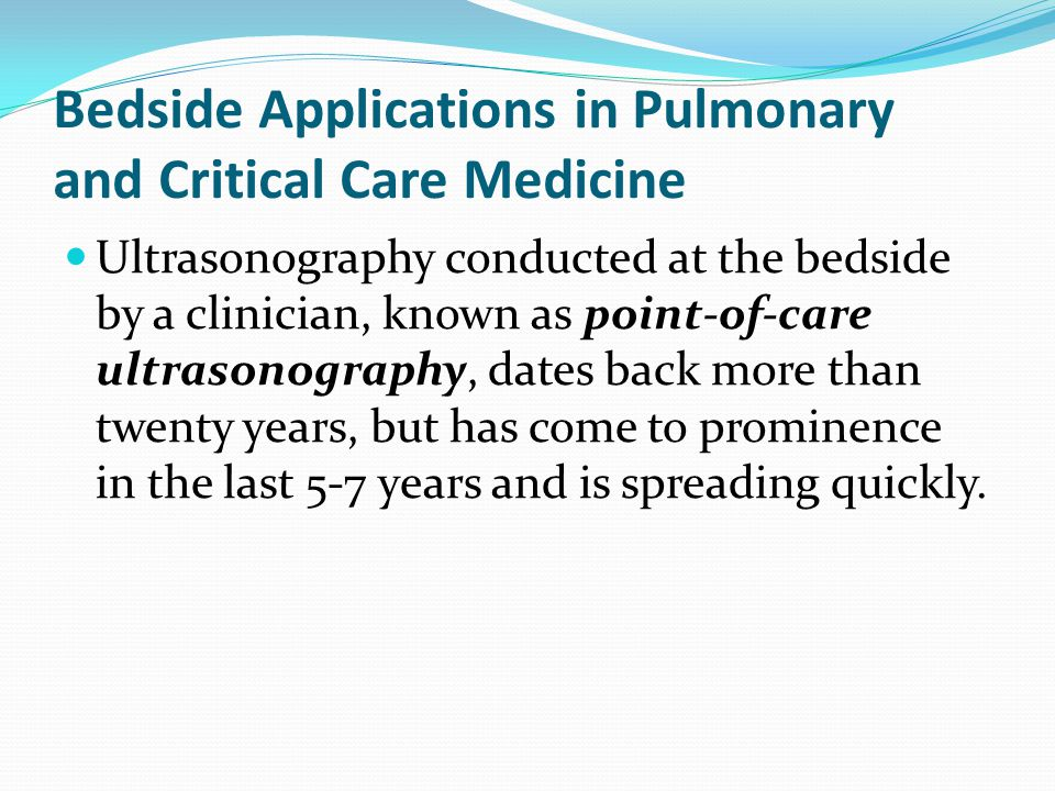 Bedside Applications in Pulmonary and Critical Care Medicine Ultrasonography conducted at the bedside by a clinician, known as point-of-care ultrasonography, dates back more than twenty years, but has come to prominence in the last 5-7 years and is spreading quickly.