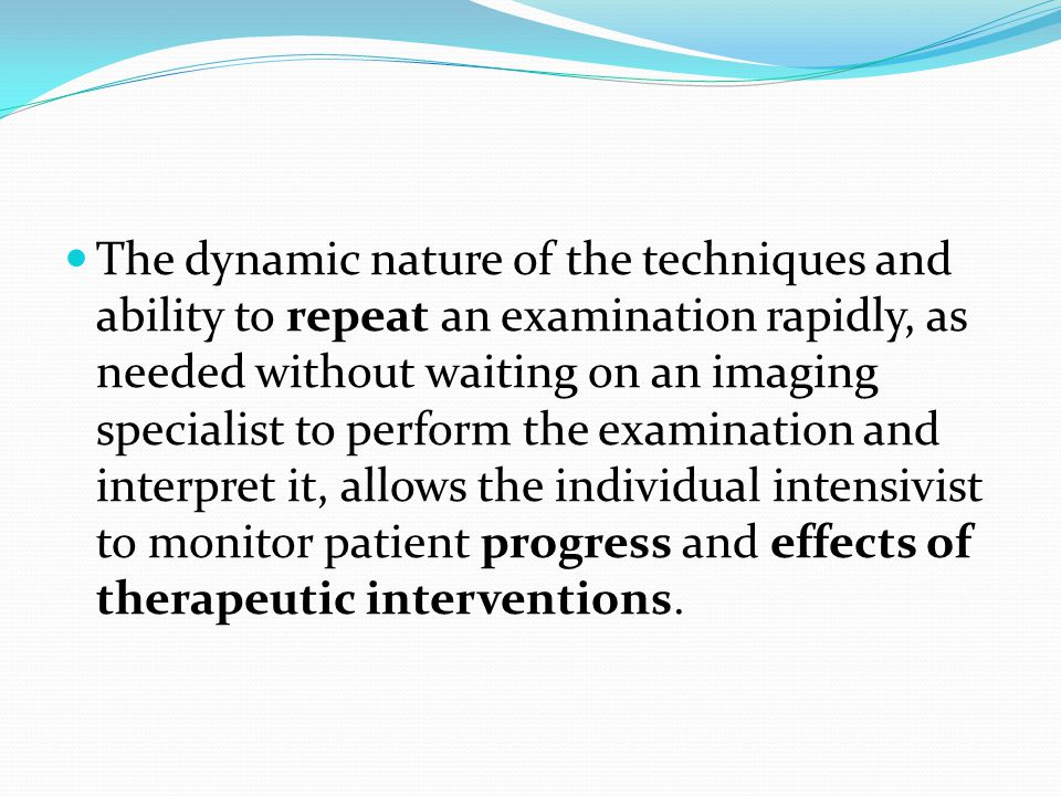 The dynamic nature of the techniques and ability to repeat an examination rapidly, as needed without waiting on an imaging specialist to perform the examination and interpret it, allows the individual intensivist to monitor patient progress and effects of therapeutic interventions.