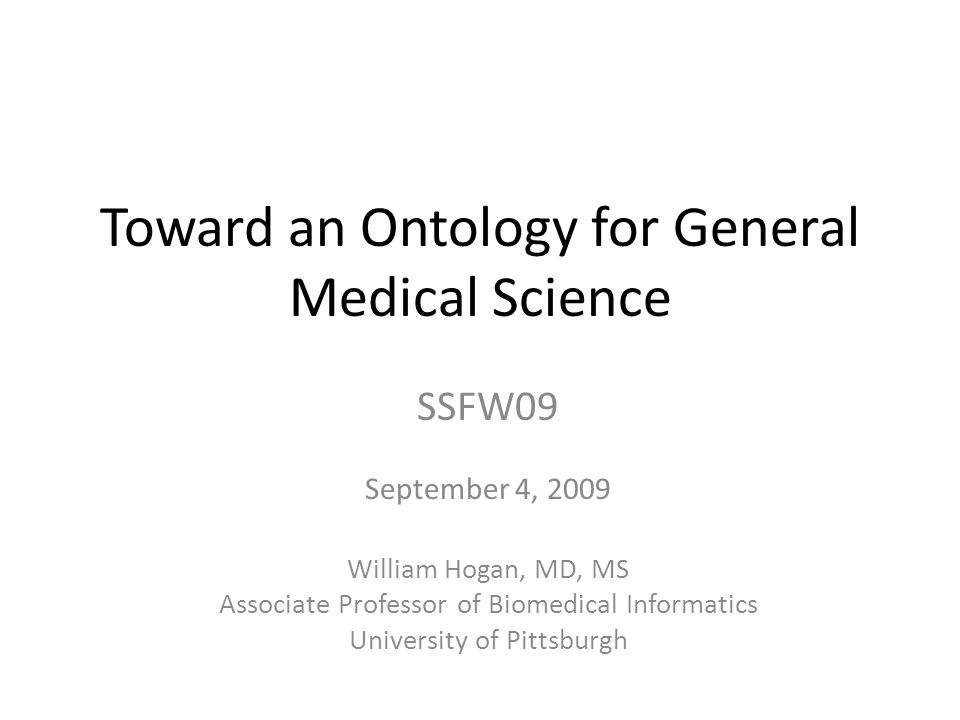 Toward an Ontology for General Medical Science SSFW09 September 4, 2009 William Hogan, MD, MS Associate Professor of Biomedical Informatics University of Pittsburgh