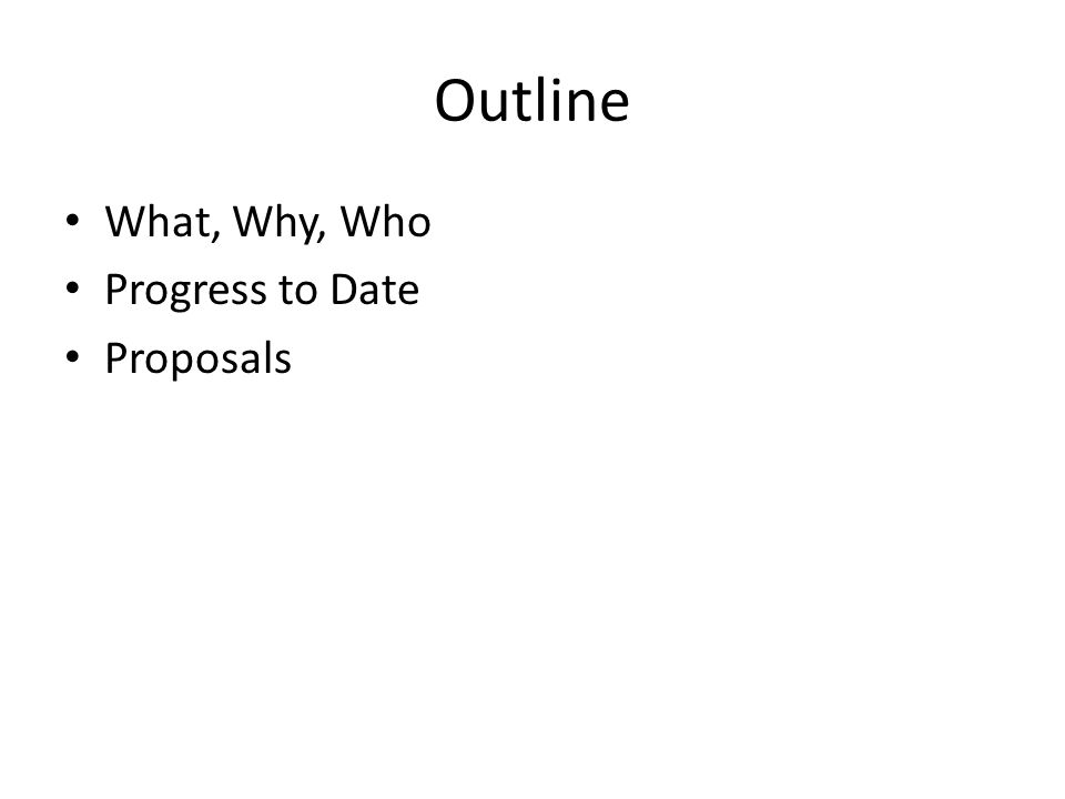 Outline What, Why, Who Progress to Date Proposals