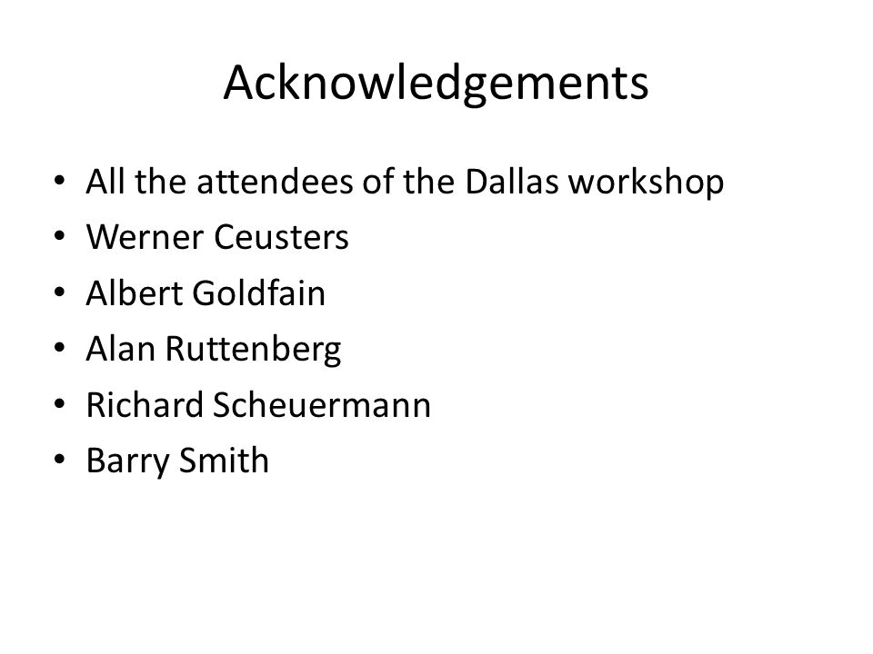Acknowledgements All the attendees of the Dallas workshop Werner Ceusters Albert Goldfain Alan Ruttenberg Richard Scheuermann Barry Smith