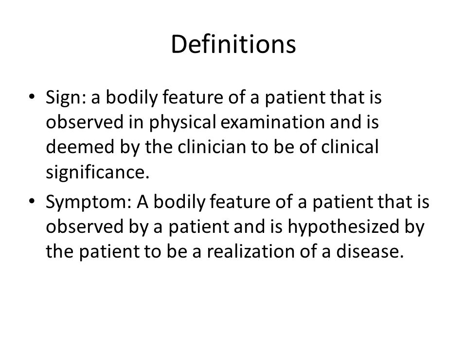 Definitions Sign: a bodily feature of a patient that is observed in physical examination and is deemed by the clinician to be of clinical significance.