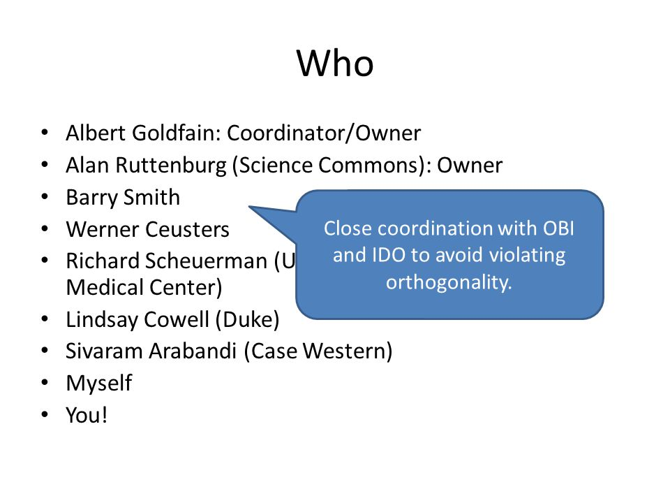 Who Albert Goldfain: Coordinator/Owner Alan Ruttenburg (Science Commons): Owner Barry Smith Werner Ceusters Richard Scheuerman (University of Texas Southwestern Medical Center) Lindsay Cowell (Duke) Sivaram Arabandi (Case Western) Myself You.