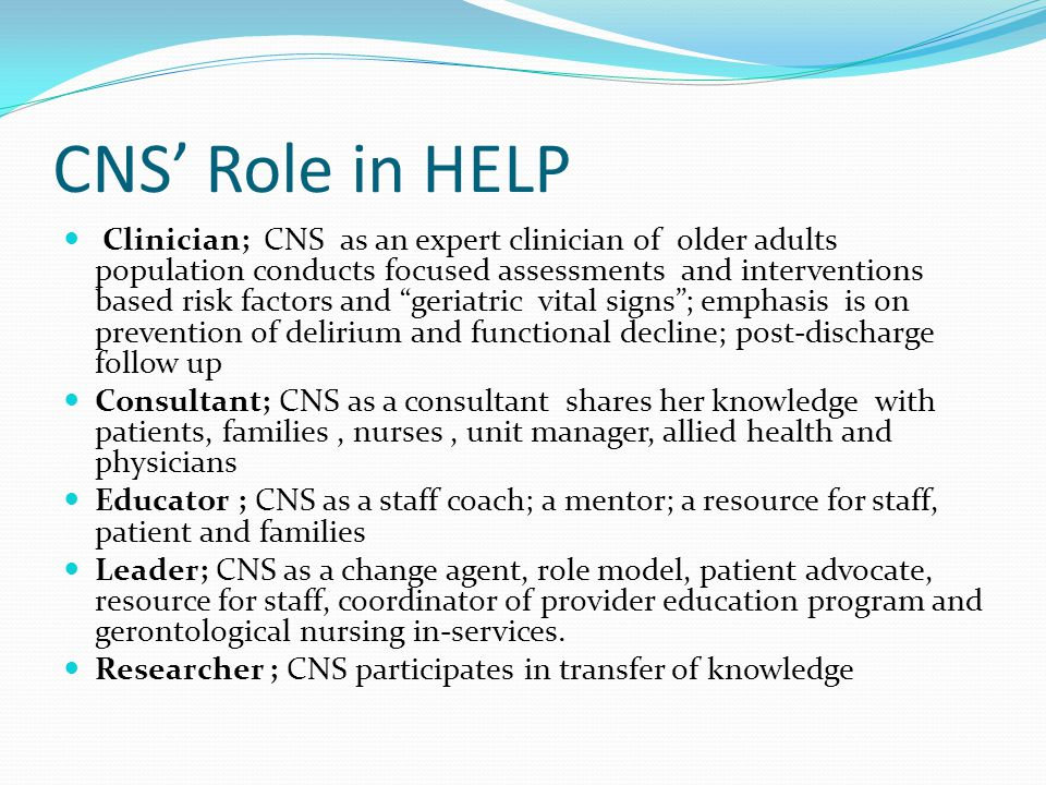CNS' Role in HELP Clinician; CNS as an expert clinician of older adults population conducts focused assessments and interventions based risk factors and geriatric vital signs ; emphasis is on prevention of delirium and functional decline; post-discharge follow up Consultant; CNS as a consultant shares her knowledge with patients, families, nurses, unit manager, allied health and physicians Educator ; CNS as a staff coach; a mentor; a resource for staff, patient and families Leader; CNS as a change agent, role model, patient advocate, resource for staff, coordinator of provider education program and gerontological nursing in-services.