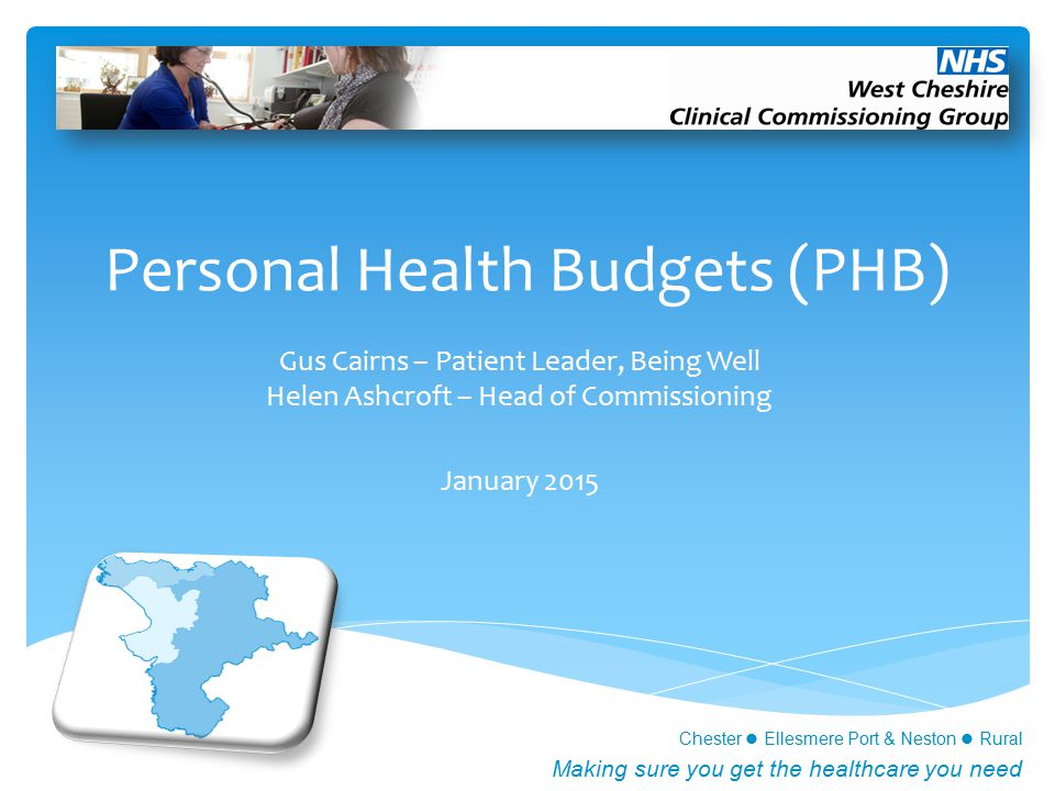 Chester Ellesmere Port & Neston Rural Making sure you get the healthcare you need Personal Health Budgets (PHB) Gus Cairns – Patient Leader, Being Well Helen Ashcroft – Head of Commissioning January 2015