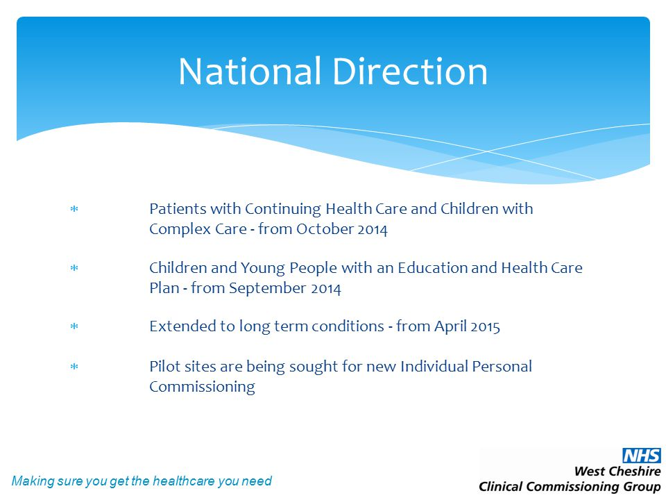 Making sure you get the healthcare you need  Patients with Continuing Health Care and Children with Complex Care - from October 2014  Children and Young People with an Education and Health Care Plan - from September 2014  Extended to long term conditions - from April 2015  Pilot sites are being sought for new Individual Personal Commissioning National Direction