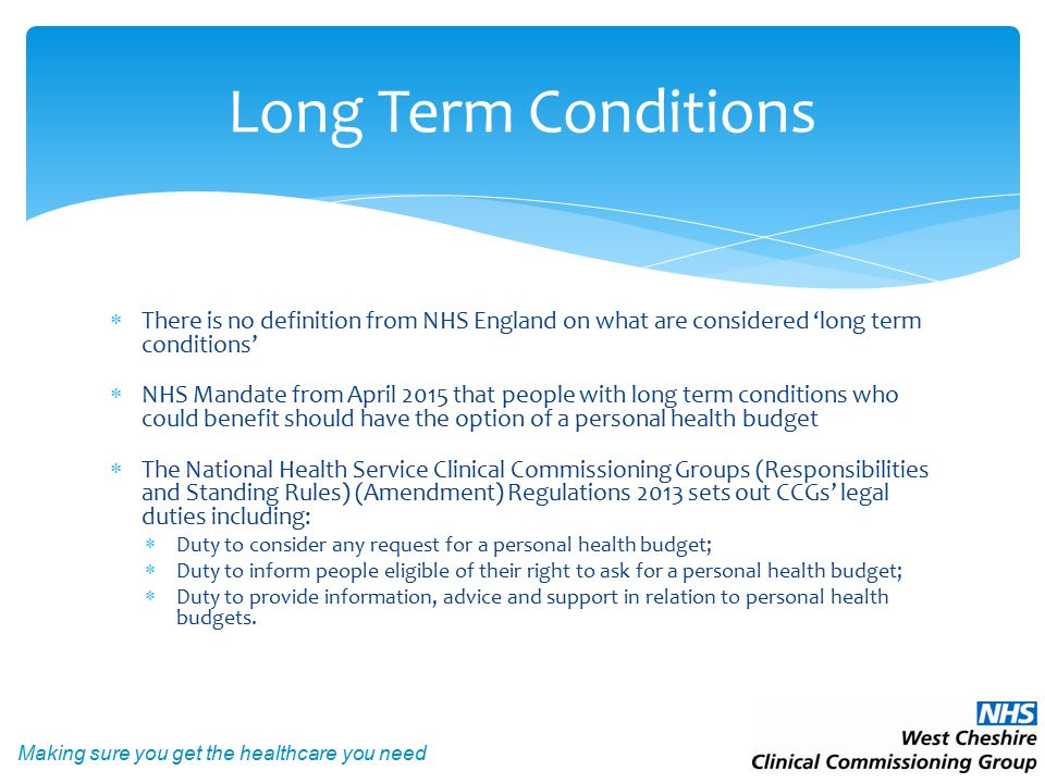 Making sure you get the healthcare you need  There is no definition from NHS England on what are considered 'long term conditions'  NHS Mandate from April 2015 that people with long term conditions who could benefit should have the option of a personal health budget  The National Health Service Clinical Commissioning Groups (Responsibilities and Standing Rules) (Amendment) Regulations 2013 sets out CCGs' legal duties including:  Duty to consider any request for a personal health budget;  Duty to inform people eligible of their right to ask for a personal health budget;  Duty to provide information, advice and support in relation to personal health budgets.