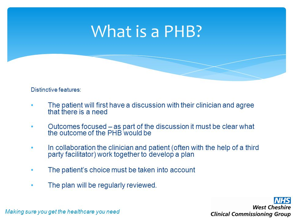 Making sure you get the healthcare you need Distinctive features: The patient will first have a discussion with their clinician and agree that there is a need Outcomes focused – as part of the discussion it must be clear what the outcome of the PHB would be In collaboration the clinician and patient (often with the help of a third party facilitator) work together to develop a plan The patient's choice must be taken into account The plan will be regularly reviewed.