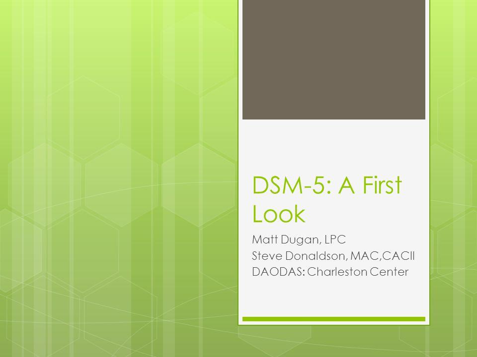 DSM-5: A First Look Matt Dugan, LPC Steve Donaldson, MAC,CACII DAODAS: Charleston Center