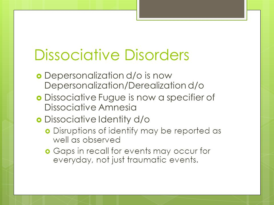 Dissociative Disorders  Depersonalization d/o is now Depersonalization/Derealization d/o  Dissociative Fugue is now a specifier of Dissociative Amnesia  Dissociative Identity d/o  Disruptions of identify may be reported as well as observed  Gaps in recall for events may occur for everyday, not just traumatic events.