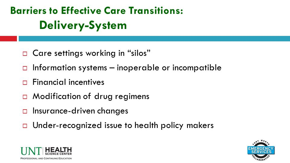 "Barriers to Effective Care Transitions: Delivery-System  Care settings working in ""silos""  Information systems – inoperable or incompatible  Financ"