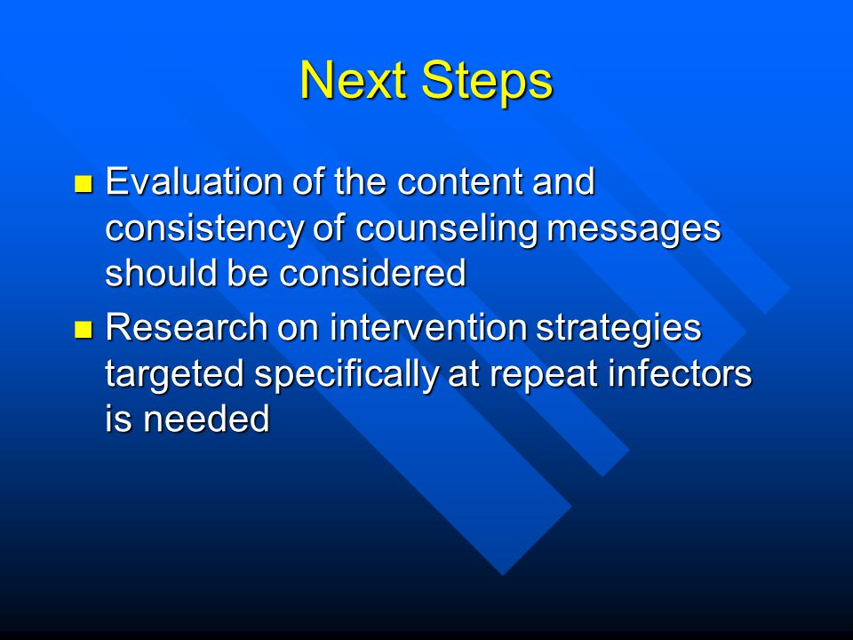 Next Steps Evaluation of the content and consistency of counseling messages should be considered Evaluation of the content and consistency of counseling messages should be considered Research on intervention strategies targeted specifically at repeat infectors is needed Research on intervention strategies targeted specifically at repeat infectors is needed