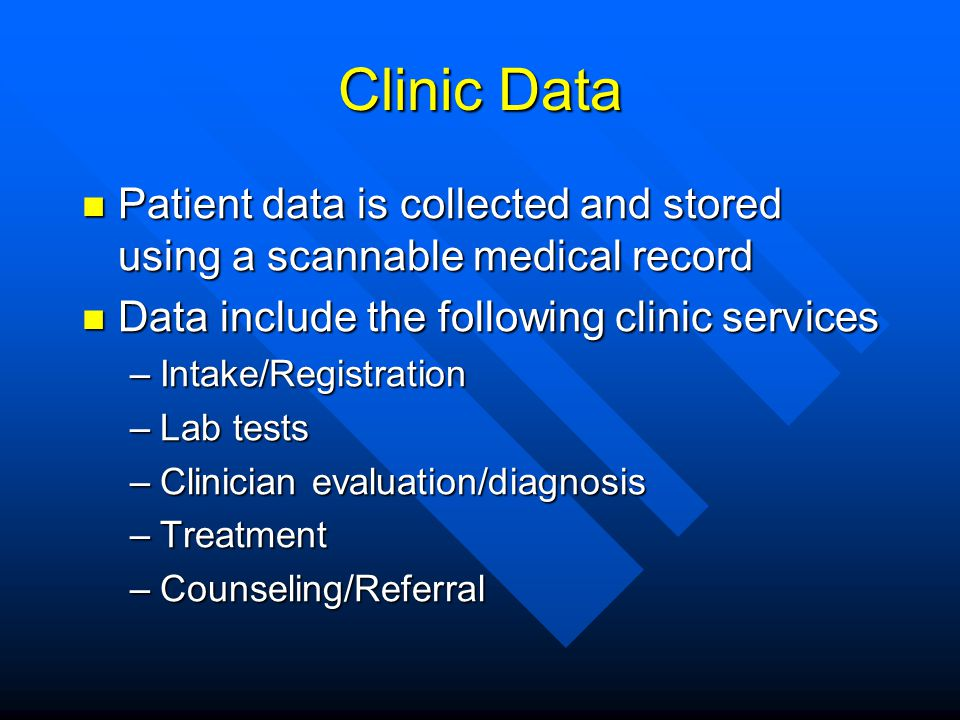 Clinic Data Patient data is collected and stored using a scannable medical record Patient data is collected and stored using a scannable medical record Data include the following clinic services Data include the following clinic services –Intake/Registration –Lab tests –Clinician evaluation/diagnosis –Treatment –Counseling/Referral