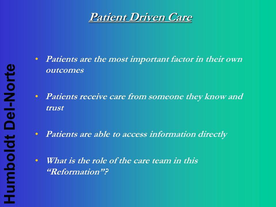 Humboldt Del-Norte Patient Driven Care Patients are the most important factor in their own outcomes Patients receive care from someone they know and trust Patients are able to access information directly What is the role of the care team in this Reformation