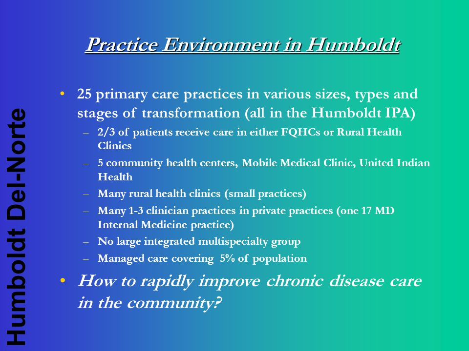 Humboldt Del-Norte Practice Environment in Humboldt 25 primary care practices in various sizes, types and stages of transformation (all in the Humboldt IPA) –2/3 of patients receive care in either FQHCs or Rural Health Clinics –5 community health centers, Mobile Medical Clinic, United Indian Health –Many rural health clinics (small practices) –Many 1-3 clinician practices in private practices (one 17 MD Internal Medicine practice) –No large integrated multispecialty group –Managed care covering 5% of population How to rapidly improve chronic disease care in the community