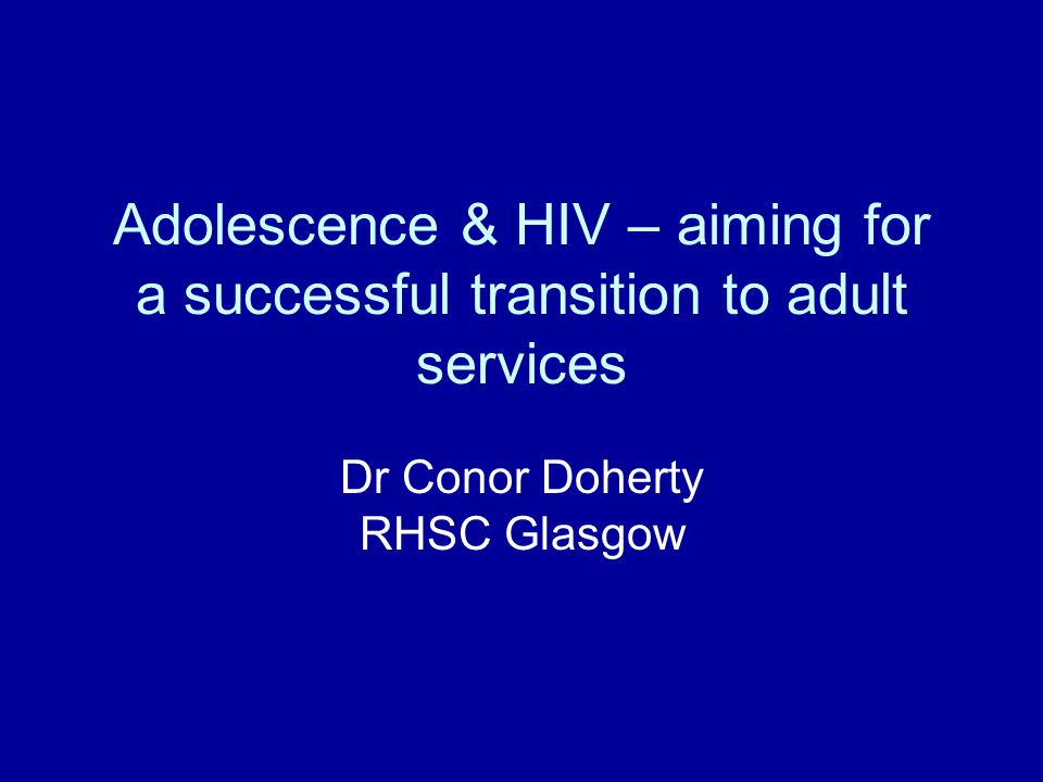 Adolescence & HIV – aiming for a successful transition to adult services Dr Conor Doherty RHSC Glasgow