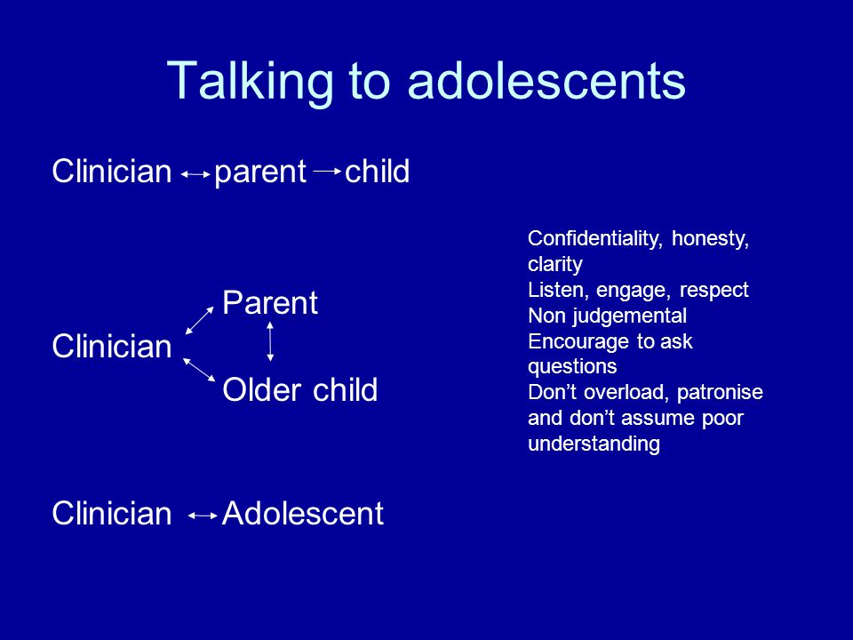 Talking to adolescents Clinician parent child Parent Clinician Older child ClinicianAdolescent Confidentiality, honesty, clarity Listen, engage, respect Non judgemental Encourage to ask questions Don't overload, patronise and don't assume poor understanding