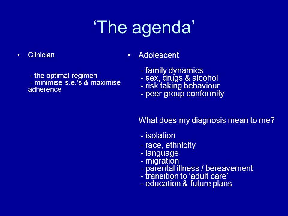 'The agenda' Clinician - the optimal regimen - minimise s.e.'s & maximise adherence Adolescent - family dynamics - sex, drugs & alcohol - risk taking