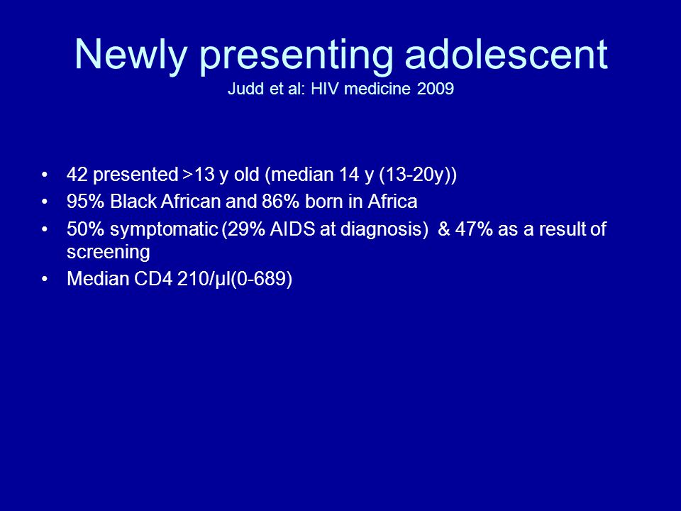 Newly presenting adolescent Judd et al: HIV medicine 2009 42 presented >13 y old (median 14 y (13-20y)) 95% Black African and 86% born in Africa 50% symptomatic (29% AIDS at diagnosis) & 47% as a result of screening Median CD4 210/μl(0-689)