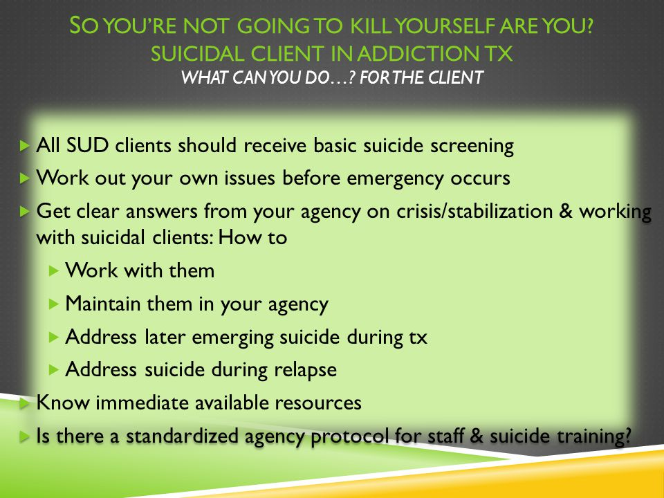 S O YOU'RE NOT GOING TO KILL YOURSELF ARE YOU? SUICIDAL CLIENT IN ADDICTION TX WHAT CAN YOU DO…? FOR THE CLIENT  All SUD clients should receive basic