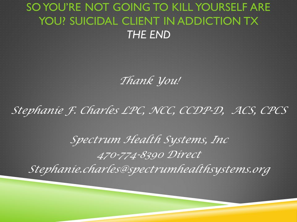 SO YOU'RE NOT GOING TO KILL YOURSELF ARE YOU? SUICIDAL CLIENT IN ADDICTION TX THE END Thank You! Stephanie F. Charles LPC, NCC, CCDP-D, ACS, CPCS Spec