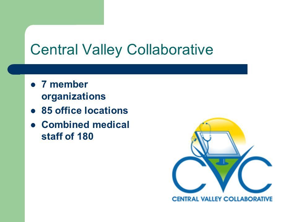 Central Valley Collaborative 7 member organizations 85 office locations Combined medical staff of 180