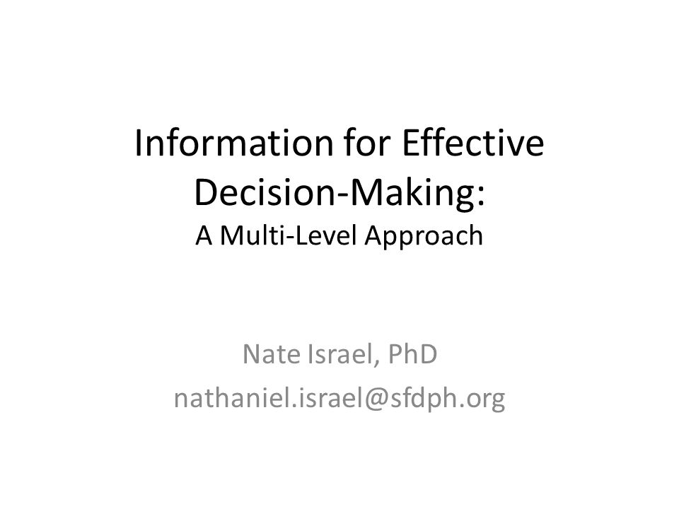 Information for Effective Decision-Making: A Multi-Level Approach Nate Israel, PhD nathaniel.israel@sfdph.org