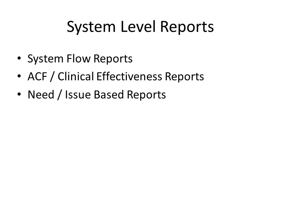 System Level Reports System Flow Reports ACF / Clinical Effectiveness Reports Need / Issue Based Reports