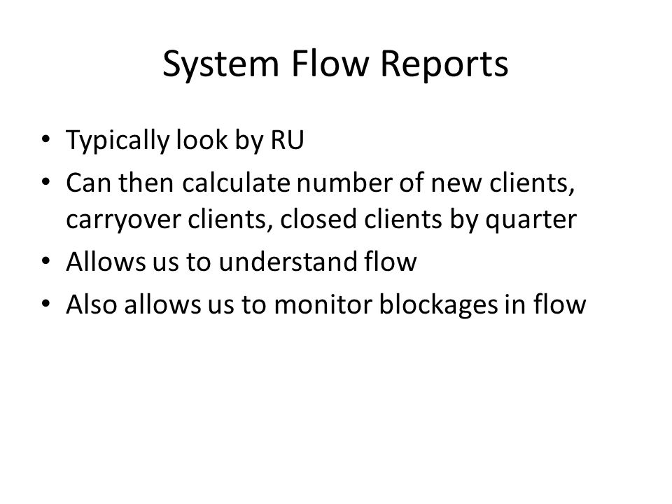 System Flow Reports Typically look by RU Can then calculate number of new clients, carryover clients, closed clients by quarter Allows us to understand flow Also allows us to monitor blockages in flow