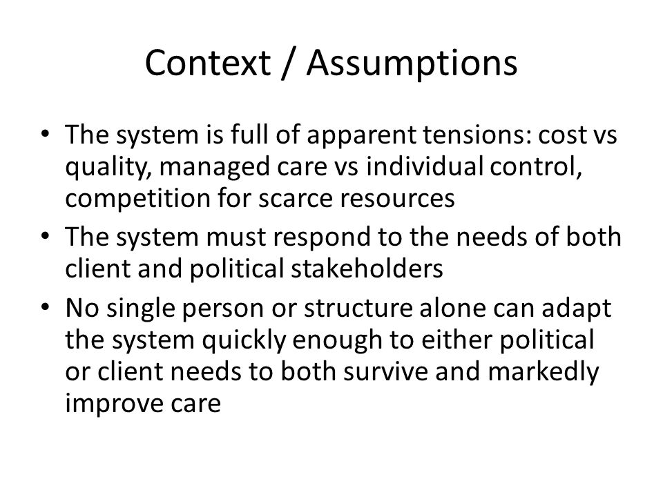 Context / Assumptions The system is full of apparent tensions: cost vs quality, managed care vs individual control, competition for scarce resources The system must respond to the needs of both client and political stakeholders No single person or structure alone can adapt the system quickly enough to either political or client needs to both survive and markedly improve care
