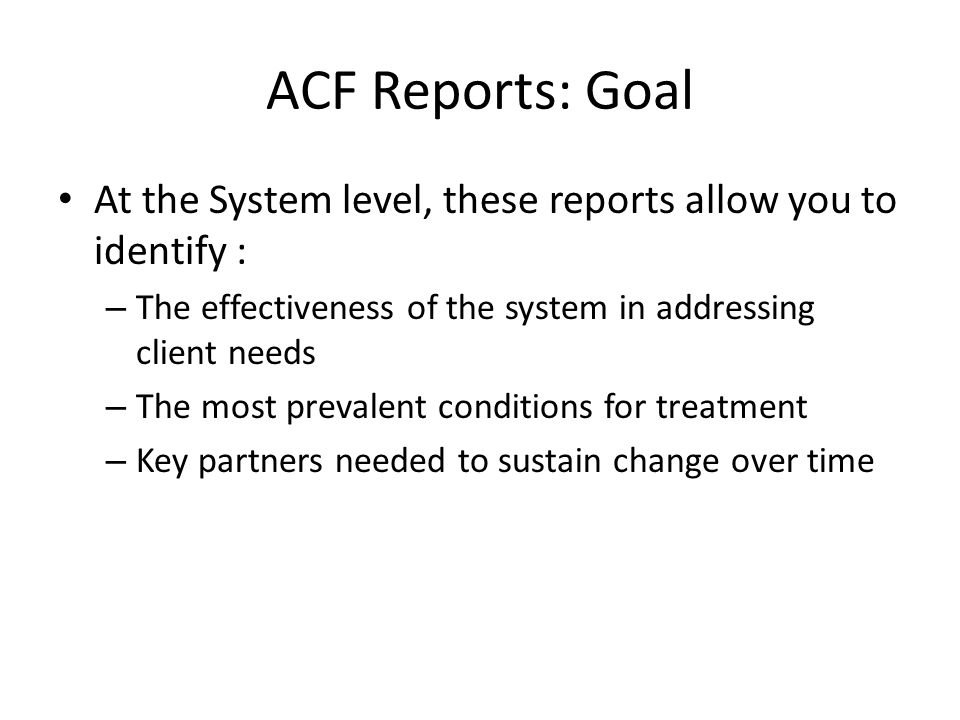 ACF Reports: Goal At the System level, these reports allow you to identify : – The effectiveness of the system in addressing client needs – The most prevalent conditions for treatment – Key partners needed to sustain change over time
