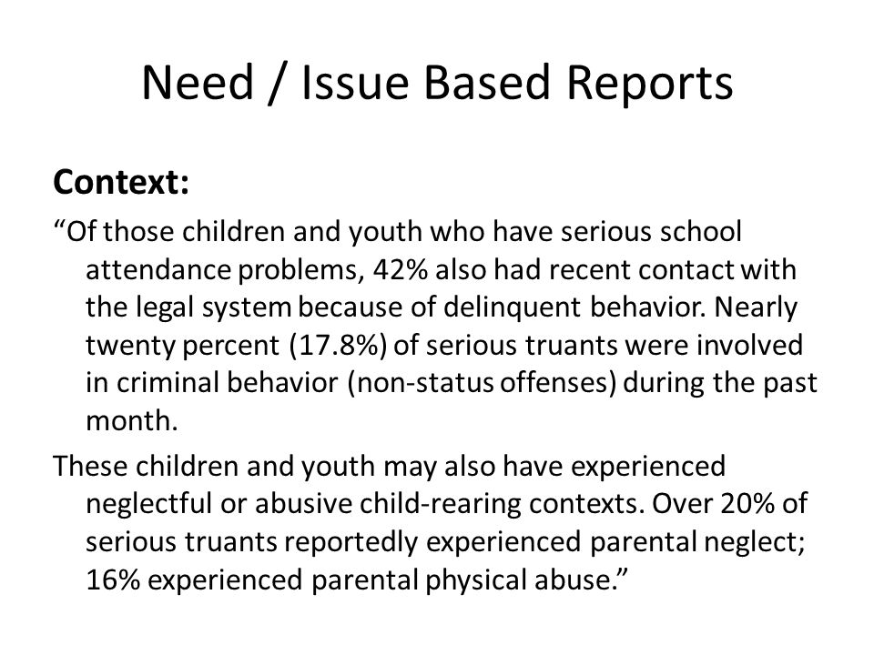 Need / Issue Based Reports Context: Of those children and youth who have serious school attendance problems, 42% also had recent contact with the legal system because of delinquent behavior.