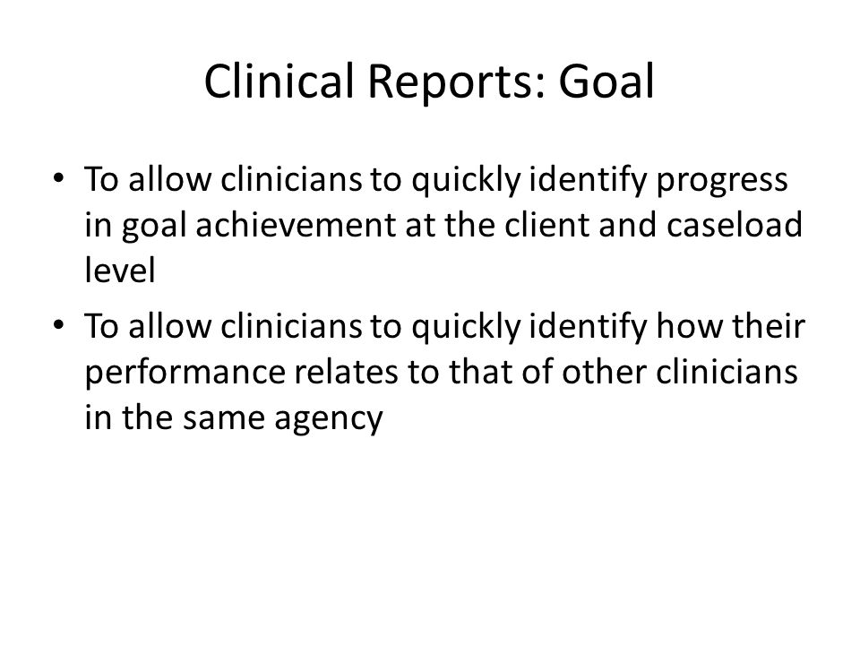 Clinical Reports: Goal To allow clinicians to quickly identify progress in goal achievement at the client and caseload level To allow clinicians to quickly identify how their performance relates to that of other clinicians in the same agency