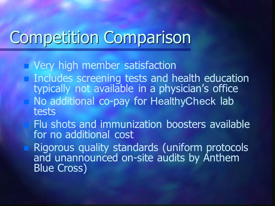 Competition Comparison n n Very high member satisfaction n n Includes screening tests and health education typically not available in a physician's office No additional co-pay for HealthyCheck lab tests n n Flu shots and immunization boosters available for no additional cost n n Rigorous quality standards (uniform protocols and unannounced on-site audits by Anthem Blue Cross)