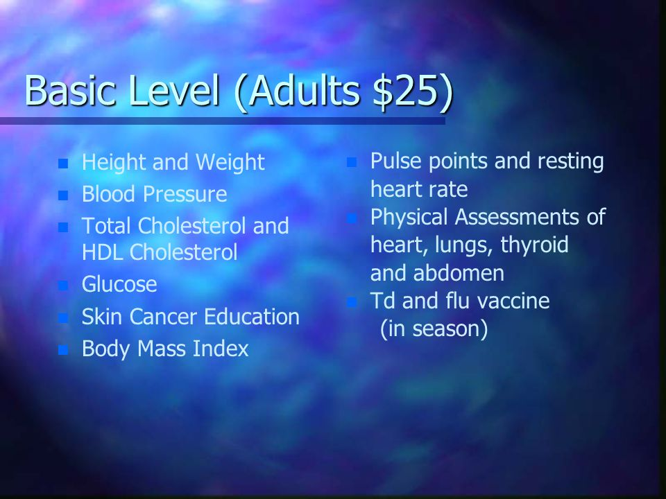 Basic Level (Adults $25) n n Height and Weight n n Blood Pressure n n Total Cholesterol and HDL Cholesterol n n Glucose n n Skin Cancer Education n n Body Mass Index n Pulse points and resting heart rate n Physical Assessments of heart, lungs, thyroid and abdomen n Td and flu vaccine (in season)